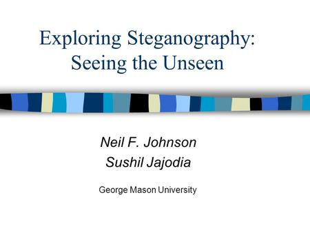 Exploring Steganography: Seeing the Unseen Neil F. Johnson Sushil Jajodia George Mason University.