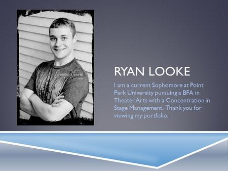 RYAN LOOKE I am a current Sophomore at Point Park University pursuing a BFA in Theater Arts with a Concentration in Stage Management. Thank you for viewing.