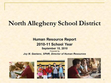 1 North Allegheny School District Human Resource Report 2010-11 School Year September 15, 2010 Presented by Joy M. Gaetano, SPHR, Director of Human Resources.
