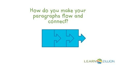 How do you make your paragraphs flow and connect?.