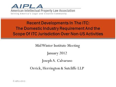 Mid Winter Institute Meeting January 2012 Joseph A. Calvaruso Orrick, Herrington & Sutcliffe LLP Recent Developments In The ITC: The Domestic Industry.