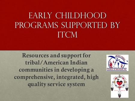 Early Childhood Programs Supported by ITCM Resources and support for tribal/American Indian communities in developing a comprehensive, integrated, high.