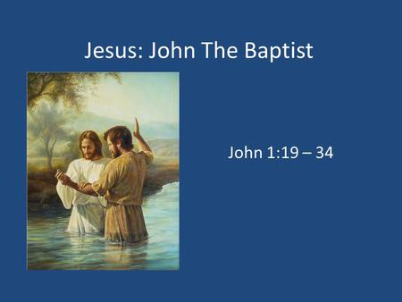 Jesus: John The Baptist John 1:19 – 34. 1. Who Was He? John 1:19 – 23 1.Not The Christ (John 1:19 – 20), Elijah (John 1:21, 23; Matt. 11:14), Or The Prophet.