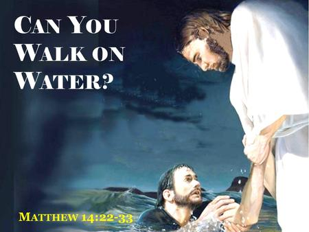 "C AN Y OU W ALK ON W ATER ? M ATTHEW 14:22-33. Matthew 14:22-24 "" Immediately Jesus made His disciples get into the boat and go before Him to the other."