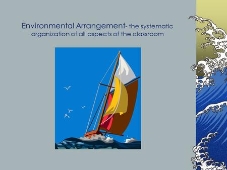 Environmental Arrangement - the systematic organization of all aspects of the classroom.