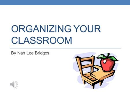 ORGANIZING YOUR CLASSROOM By Nan Lee Bridges Student Desks Where do they go? Arrangement depends on both students and size of classroom Possible arrangements: