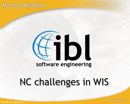 TECO-WIS, Nov. 2006, Seoul NC challenges in WIS. TECO-WIS, Nov. 2006, Seoul Who we are? IBL Software Engineering is a specialist in Meteorological IT.