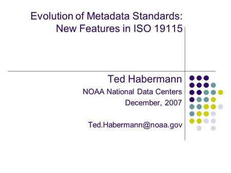 Evolution of Metadata Standards: New Features in ISO 19115 Ted Habermann NOAA National Data Centers December, 2007