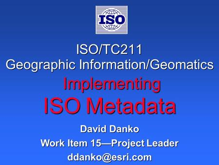 ISO/TC211 Geographic Information/Geomatics Implementing ISO Metadata David Danko Work Item 15—Project Leader