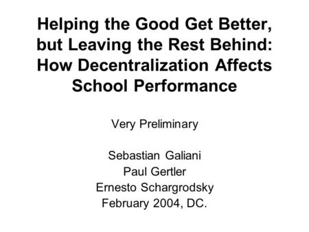 Helping the Good Get Better, but Leaving the Rest Behind: How Decentralization Affects School Performance Very Preliminary Sebastian Galiani Paul Gertler.