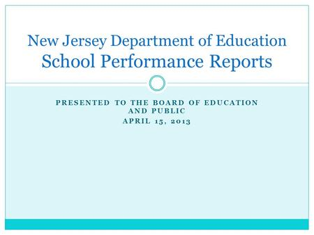 PRESENTED TO THE BOARD OF EDUCATION AND PUBLIC APRIL 15, 2013 New Jersey Department of Education School Performance Reports.