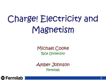 Charge! Electricity and Magnetism Michael Cooke Rice University Amber Johnson Fermilab.