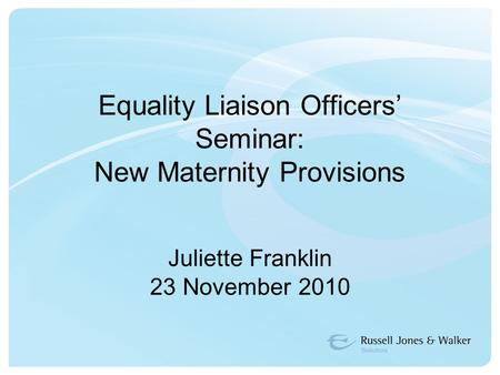 Equality Liaison Officers' Seminar: New Maternity Provisions Juliette Franklin 23 November 2010.