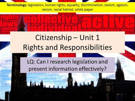 Citizenship – Unit 1 Rights and Responsibilities LQ: Can I research legislation and present information effectively? Terminology: legislation, human rights,