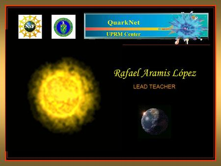 UPRM Center Rafael Aramis López LEAD TEACHER. The Universe is made of Quarks and Leptons Everything from galaxies to mountains, to molecules is made from.