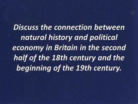 Discuss the connection between natural history and political economy in Britain in the second half of the 18th century and the beginning of the 19th century.