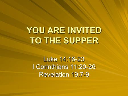 YOU ARE INVITED TO THE SUPPER Luke 14:16-23 I Corinthians 11:20-26 Revelation 19:7-9.
