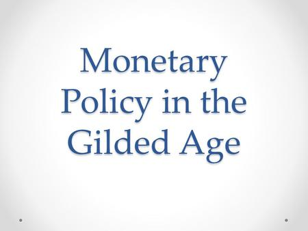 Monetary Policy in the Gilded Age. The Gold Standard The gold standard means that any money issued must be backed up by actual gold that is held in storage.