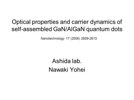 Optical properties and carrier dynamics of self-assembled GaN/AlGaN quantum dots Ashida lab. Nawaki Yohei Nanotechnology 17 (2006) 2609-2613.