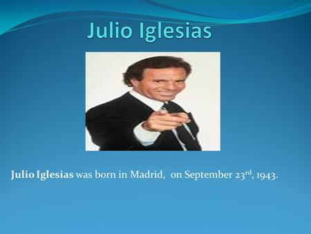 Julio Iglesias was born in Madrid, on September 23 rd, 1943.
