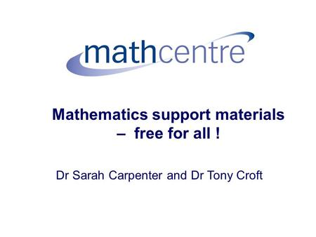 Mathematics support materials – free for all ! Dr Sarah Carpenter and Dr Tony Croft.
