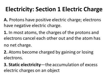 Electricity: Section 1 Electric Charge A. Protons have positive electric charge; electrons have negative electric charge. 1. In most atoms, the charges.