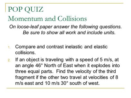 POP QUIZ Momentum and Collisions On loose-leaf paper answer the following questions. Be sure to show all work and include units. 1. Compare and contrast.