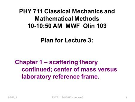 9/2/2013PHY 711 Fall 2013 -- Lecture 31 PHY 711 Classical Mechanics and Mathematical Methods 10-10:50 AM MWF Olin 103 Plan for Lecture 3: Chapter 1 – scattering.