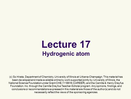 Lecture 17 Hydrogenic atom (c) So Hirata, Department of Chemistry, University of Illinois at Urbana-Champaign. This material has been developed and made.