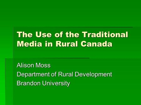 The Use of the Traditional Media in Rural Canada Alison Moss Department of Rural Development Brandon University.