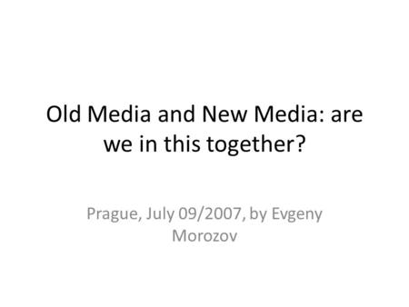 Old Media and New Media: are we in this together? Prague, July 09/2007, by Evgeny Morozov.