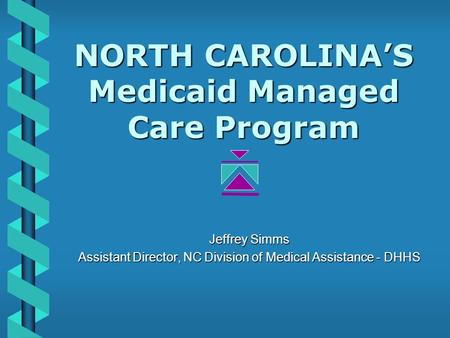 NORTH CAROLINA'S Medicaid Managed Care Program Jeffrey Simms Assistant Director, NC Division of Medical Assistance - DHHS.