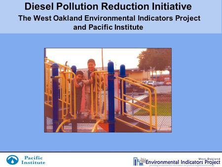 Diesel Pollution Reduction Initiative The West Oakland Environmental Indicators Project and Pacific Institute.