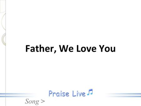 Song > Father, We Love You. Song > Father, we love You, We worship and adore you. Glorify Your Name in all the earth Father, We Love You.
