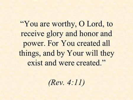 """You are worthy, O Lord, to receive glory and honor and power. For You created all things, and by Your will they exist and were created."" (Rev. 4:11)"