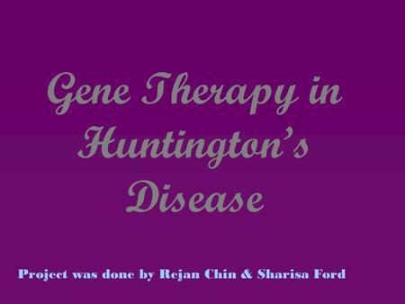 Gene Therapy in Huntington's Disease Project was done by Rejan Chin & Sharisa Ford.