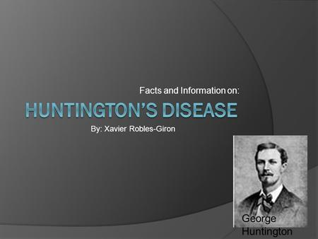 Facts and Information on: By: Xavier Robles-Giron George Huntington.