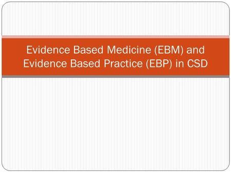 Evidence Based Medicine (EBM) and Evidence Based Practice (EBP) in CSD.