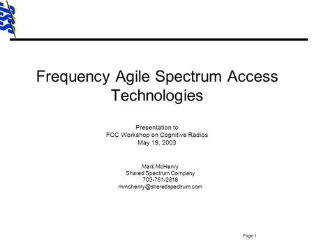 SSC Page 1 Frequency Agile Spectrum Access Technologies Presentation to FCC Workshop on Cognitive Radios May 19, 2003 Mark McHenry Shared Spectrum Company.
