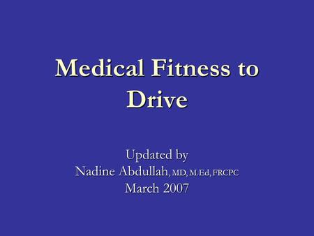 Medical Fitness to Drive Updated by Nadine Abdullah, MD, M.Ed, FRCPC March 2007.
