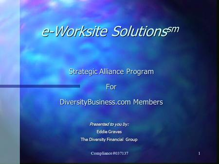 Compliance #037137 1 e-Worksite Solutions sm Strategic Alliance Program For DiversityBusiness.com Members Presented to you by: Eddie Graves The Diversity.