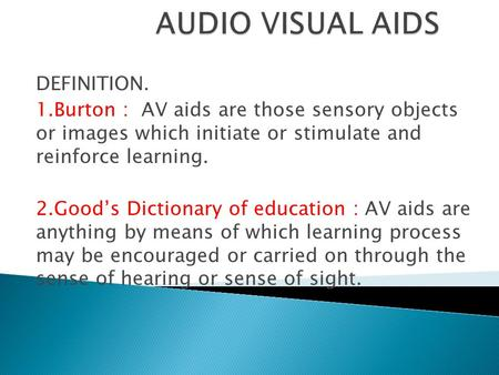 DEFINITION. 1.Burton : AV aids are those sensory objects or images which initiate or stimulate and reinforce learning. 2.Good's Dictionary of education.