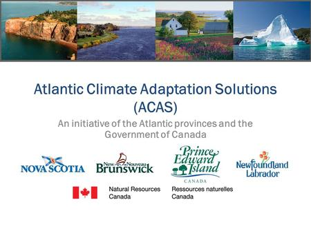 Atlantic Climate Adaptation Solutions (ACAS) An initiative of the Atlantic provinces and the Government of Canada.