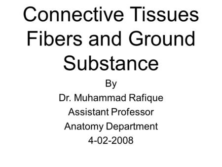 Connective Tissues Fibers and Ground Substance By Dr. Muhammad Rafique Assistant Professor Anatomy Department 4-02-2008.