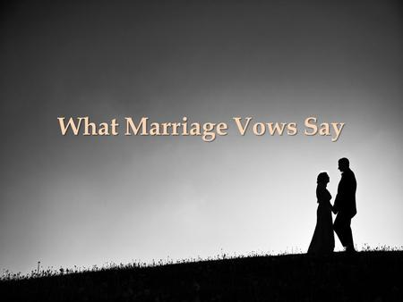 What Marriage Vows Say. Why This Lesson? To remind those who are married of their covenant To teach those who are unmarried the seriousness of marriage.