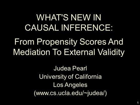 1 WHAT'S NEW IN CAUSAL INFERENCE: From Propensity Scores And Mediation To External Validity Judea Pearl University of California Los Angeles (www.cs.ucla.edu/~judea/)