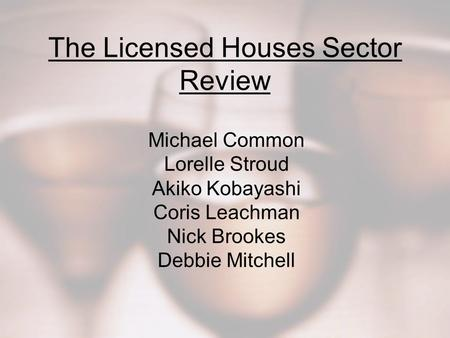 The Licensed Houses Sector Review Michael Common Lorelle Stroud Akiko Kobayashi Coris Leachman Nick Brookes Debbie Mitchell.