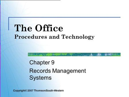 The Office Procedures and Technology Chapter 9 Records Management Systems Copyright© 2007 Thomson/South-Western.