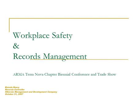 Workplace Safety & Records Management ARMA Terra Nova Chapter Biennial Conference and Trade Show Brenda Neary Records Controller Hibernia Management and.