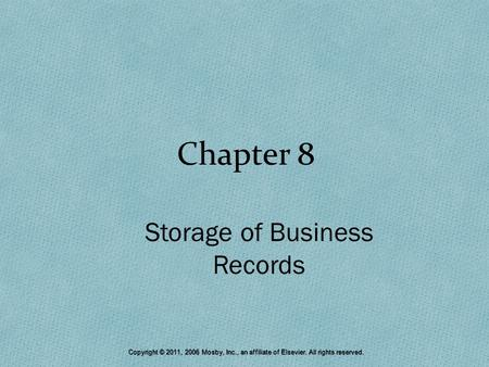 Chapter 8 Storage of Business Records Copyright © 2011, 2006 Mosby, Inc., an affiliate of Elsevier. All rights reserved.